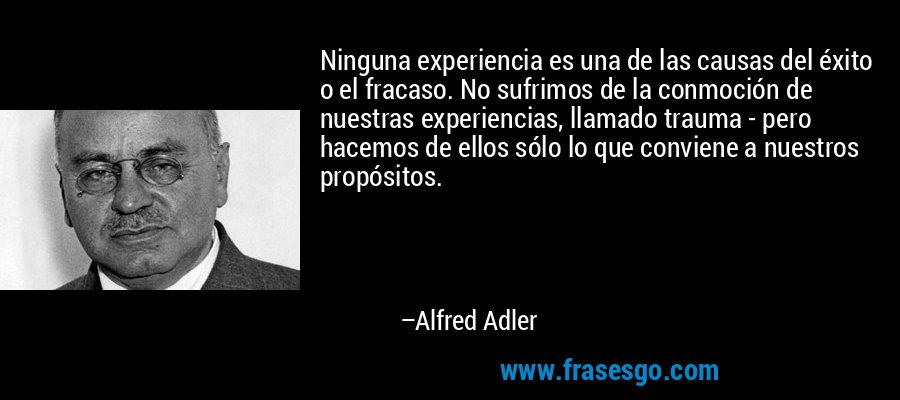 Ninguna experiencia es una de las causas del éxito o el fracaso. No sufrimos de la conmoción de nuestras experiencias, llamado trauma - pero hacemos de ellos sólo lo que conviene a nuestros propósitos. – Alfred Adler
