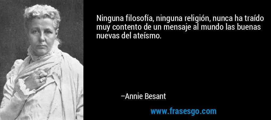 Ninguna filosofía, ninguna religión, nunca ha traído muy contento de un mensaje al mundo las buenas nuevas del ateísmo. – Annie Besant
