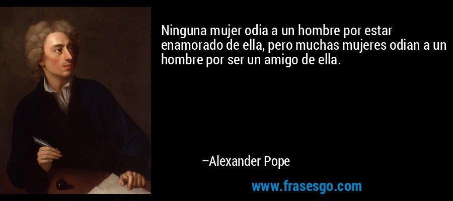 Ninguna mujer odia a un hombre por estar enamorado de ella, pero muchas mujeres odian a un hombre por ser un amigo de ella. – Alexander Pope