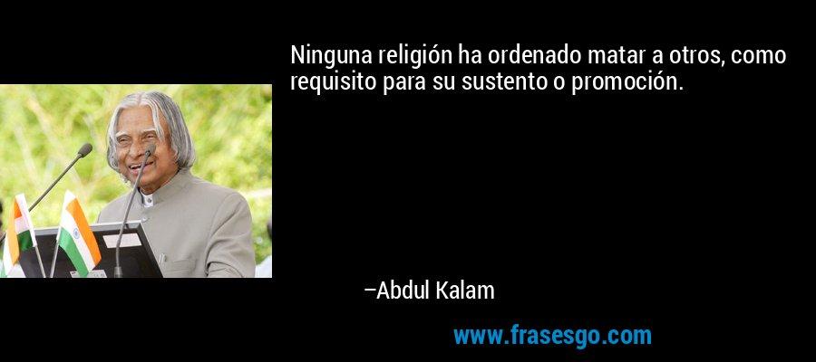 Ninguna religión ha ordenado matar a otros, como requisito para su sustento o promoción. – Abdul Kalam