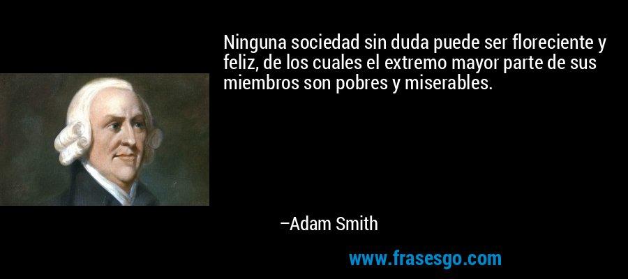 Ninguna sociedad sin duda puede ser floreciente y feliz, de los cuales el extremo mayor parte de sus miembros son pobres y miserables. – Adam Smith