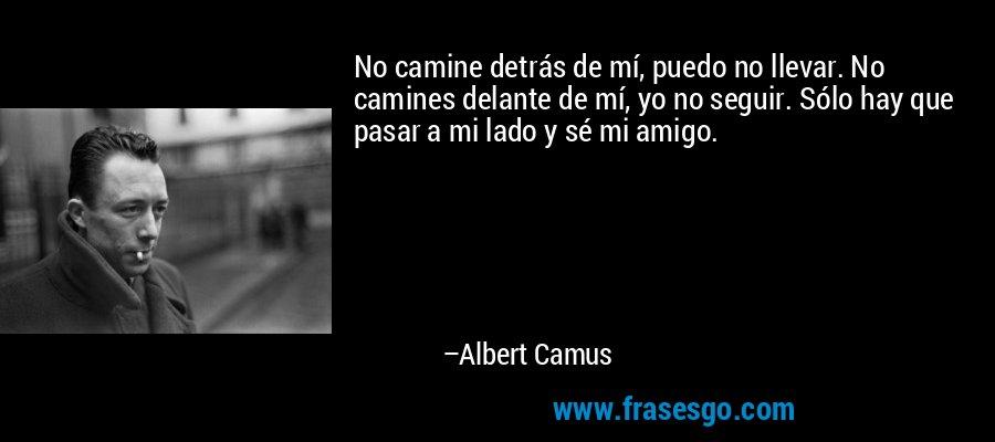 No camine detrás de mí, puedo no llevar. No camines delante de mí, yo no seguir. Sólo hay que pasar a mi lado y sé mi amigo. – Albert Camus