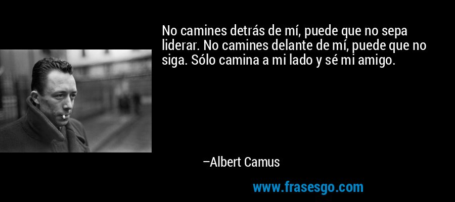 No camines detrás de mí, puede que no sepa liderar. No camines delante de mí, puede que no siga. Sólo camina a mi lado y sé mi amigo. – Albert Camus