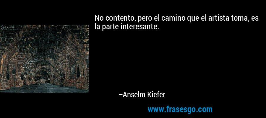 No contento, pero el camino que el artista toma, es la parte interesante. – Anselm Kiefer