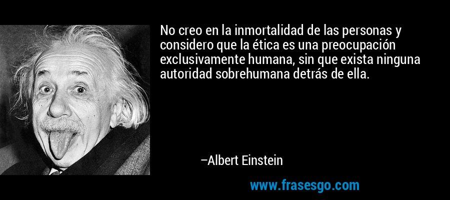 No creo en la inmortalidad de las personas y considero que la ética es una preocupación exclusivamente humana, sin que exista ninguna autoridad sobrehumana detrás de ella. – Albert Einstein