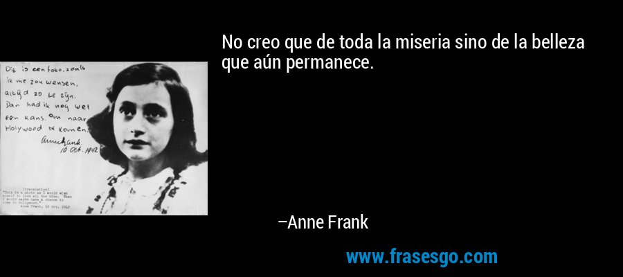 No creo que de toda la miseria sino de la belleza que aún permanece. – Anne Frank