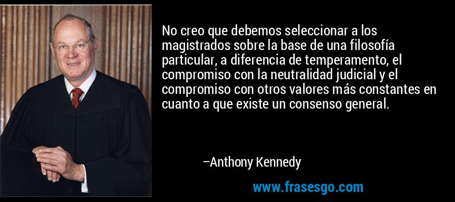 No creo que debemos seleccionar a los magistrados sobre la base de una filosofía particular, a diferencia de temperamento, el compromiso con la neutralidad judicial y el compromiso con otros valores más constantes en cuanto a que existe un consenso general. – Anthony Kennedy