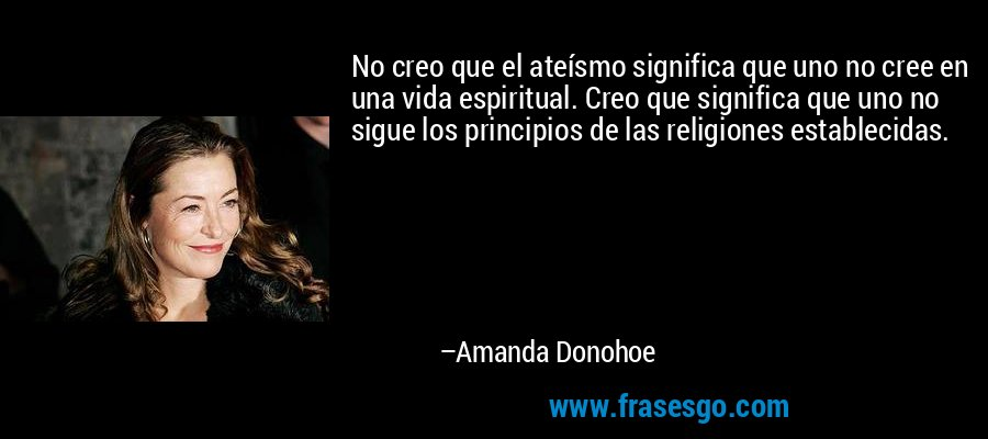 No creo que el ateísmo significa que uno no cree en una vida espiritual. Creo que significa que uno no sigue los principios de las religiones establecidas. – Amanda Donohoe