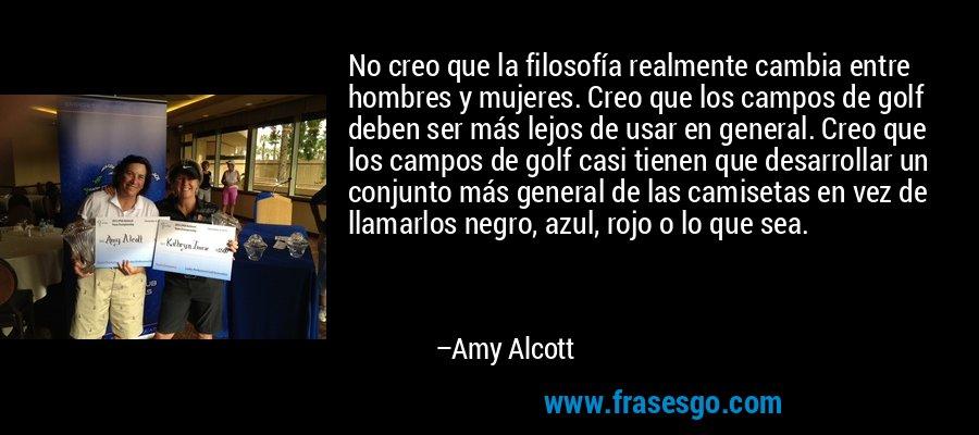 No creo que la filosofía realmente cambia entre hombres y mujeres. Creo que los campos de golf deben ser más lejos de usar en general. Creo que los campos de golf casi tienen que desarrollar un conjunto más general de las camisetas en vez de llamarlos negro, azul, rojo o lo que sea. – Amy Alcott