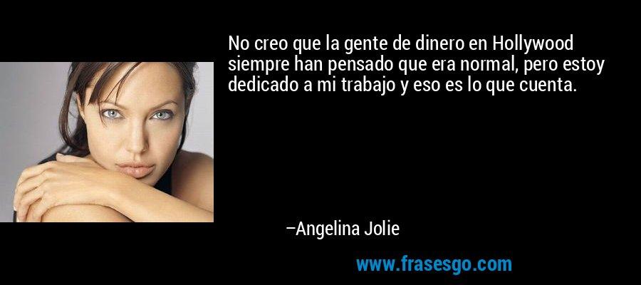 No creo que la gente de dinero en Hollywood siempre han pensado que era normal, pero estoy dedicado a mi trabajo y eso es lo que cuenta. – Angelina Jolie