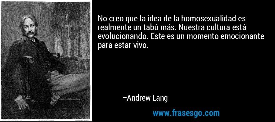 No creo que la idea de la homosexualidad es realmente un tabú más. Nuestra cultura está evolucionando. Este es un momento emocionante para estar vivo. – Andrew Lang