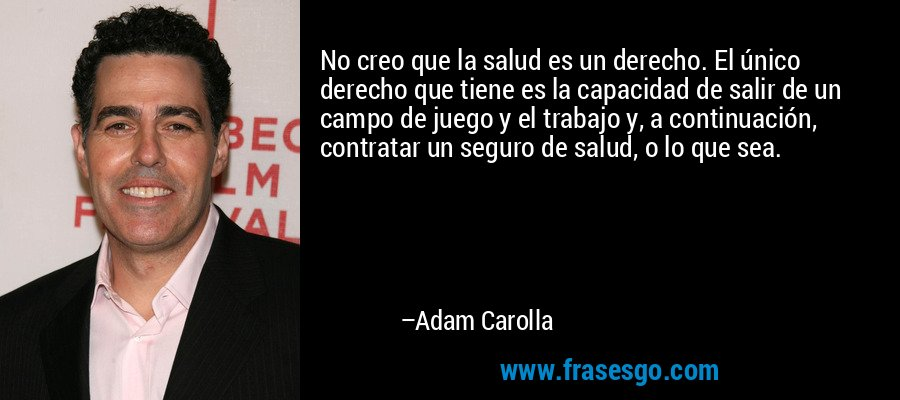 No creo que la salud es un derecho. El único derecho que tiene es la capacidad de salir de un campo de juego y el trabajo y, a continuación, contratar un seguro de salud, o lo que sea. – Adam Carolla