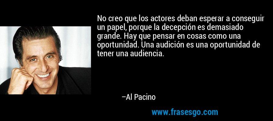 No creo que los actores deban esperar a conseguir un papel, porque la decepción es demasiado grande. Hay que pensar en cosas como una oportunidad. Una audición es una oportunidad de tener una audiencia. – Al Pacino
