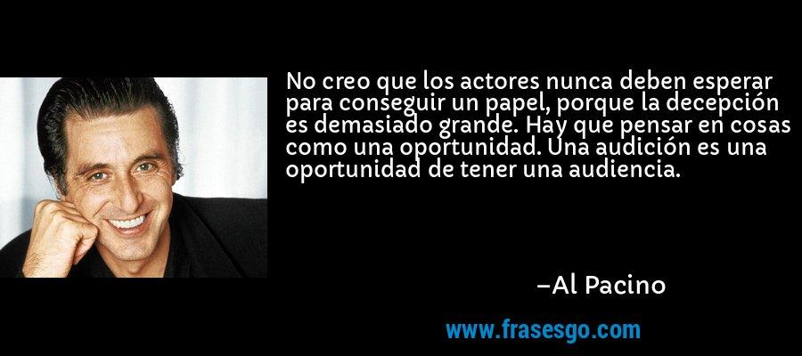 No creo que los actores nunca deben esperar para conseguir un papel, porque la decepción es demasiado grande. Hay que pensar en cosas como una oportunidad. Una audición es una oportunidad de tener una audiencia. – Al Pacino