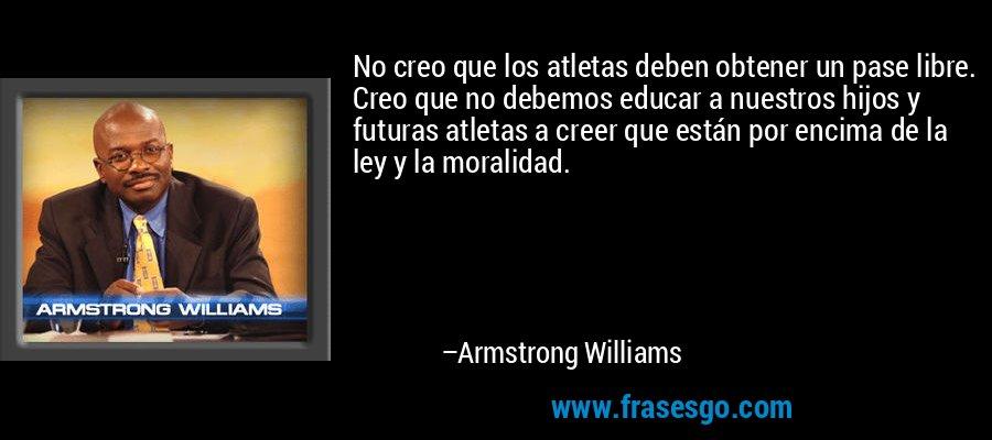 No creo que los atletas deben obtener un pase libre. Creo que no debemos educar a nuestros hijos y futuras atletas a creer que están por encima de la ley y la moralidad. – Armstrong Williams