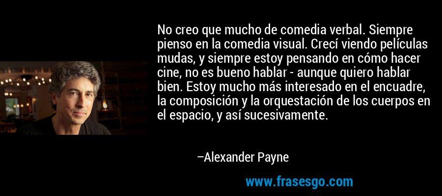No creo que mucho de comedia verbal. Siempre pienso en la comedia visual. Crecí viendo películas mudas, y siempre estoy pensando en cómo hacer cine, no es bueno hablar - aunque quiero hablar bien. Estoy mucho más interesado en el encuadre, la composición y la orquestación de los cuerpos en el espacio, y así sucesivamente. – Alexander Payne