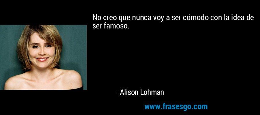 No creo que nunca voy a ser cómodo con la idea de ser famoso. – Alison Lohman