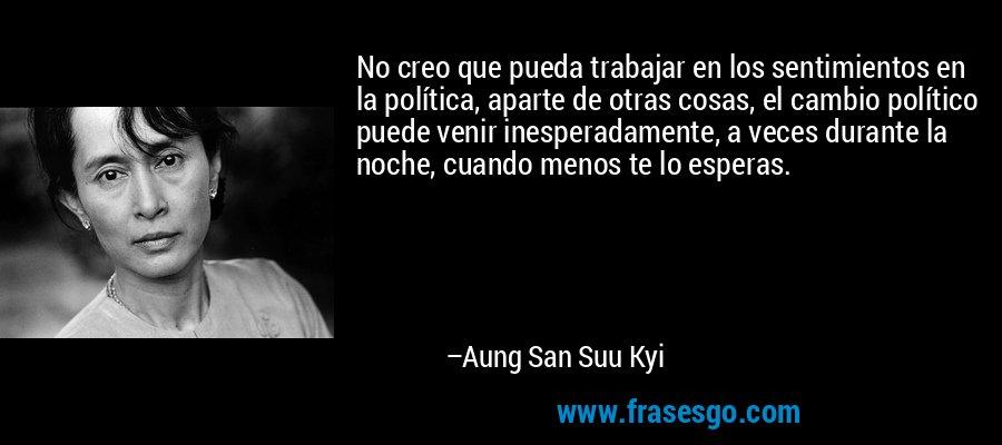 No creo que pueda trabajar en los sentimientos en la política, aparte de otras cosas, el cambio político puede venir inesperadamente, a veces durante la noche, cuando menos te lo esperas. – Aung San Suu Kyi