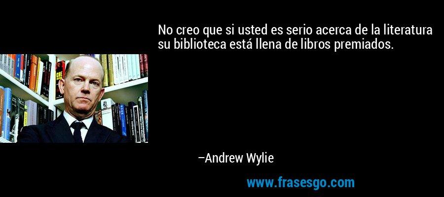 No creo que si usted es serio acerca de la literatura su biblioteca está llena de libros premiados. – Andrew Wylie