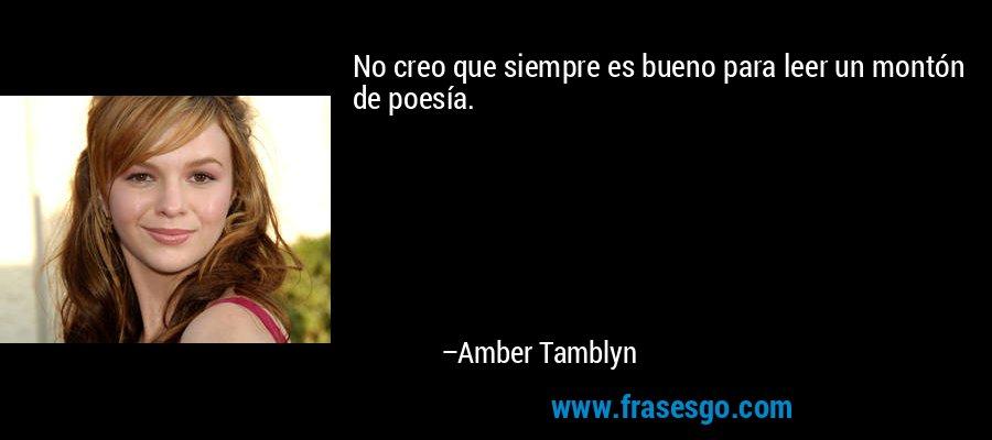 No creo que siempre es bueno para leer un montón de poesía. – Amber Tamblyn