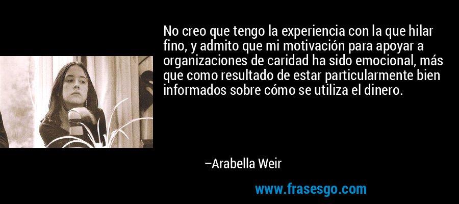 No creo que tengo la experiencia con la que hilar fino, y admito que mi motivación para apoyar a organizaciones de caridad ha sido emocional, más que como resultado de estar particularmente bien informados sobre cómo se utiliza el dinero. – Arabella Weir