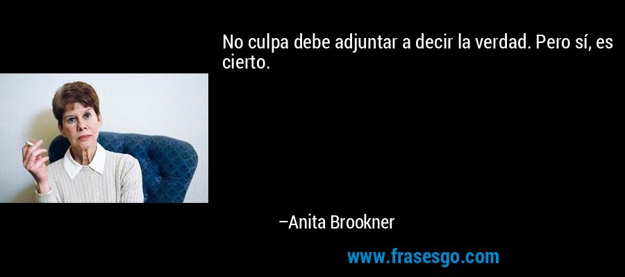 No culpa debe adjuntar a decir la verdad. Pero sí, es cierto. – Anita Brookner