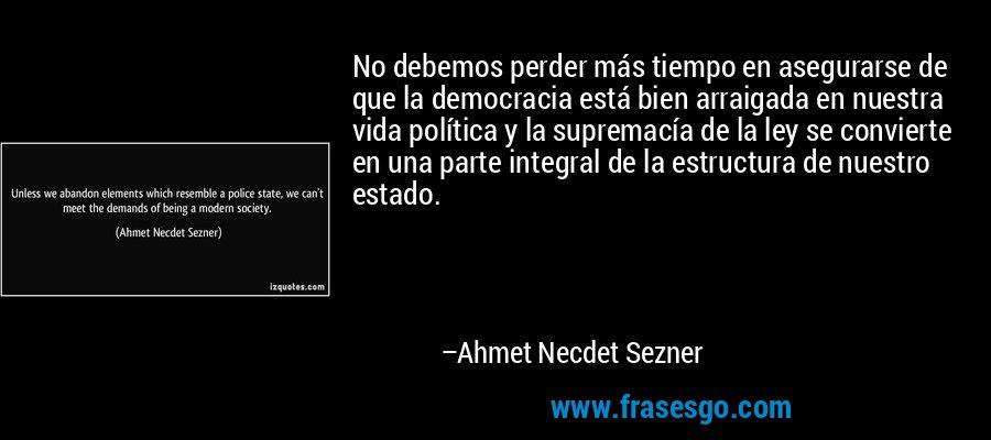 No debemos perder más tiempo en asegurarse de que la democracia está bien arraigada en nuestra vida política y la supremacía de la ley se convierte en una parte integral de la estructura de nuestro estado. – Ahmet Necdet Sezner