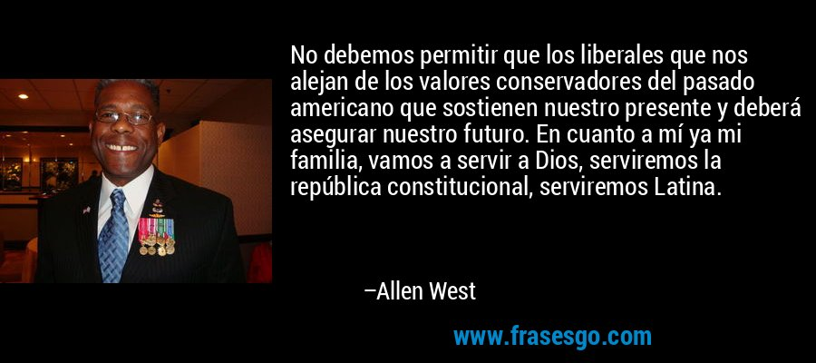 No debemos permitir que los liberales que nos alejan de los valores conservadores del pasado americano que sostienen nuestro presente y deberá asegurar nuestro futuro. En cuanto a mí ya mi familia, vamos a servir a Dios, serviremos la república constitucional, serviremos Latina. – Allen West