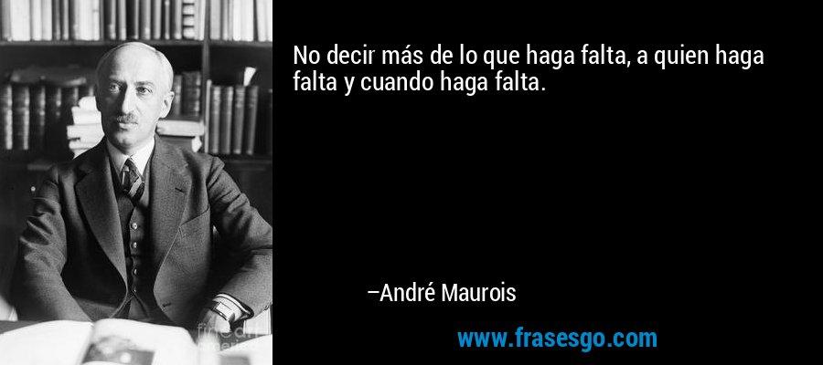 No decir más de lo que haga falta, a quien haga falta y cuando haga falta. – André Maurois