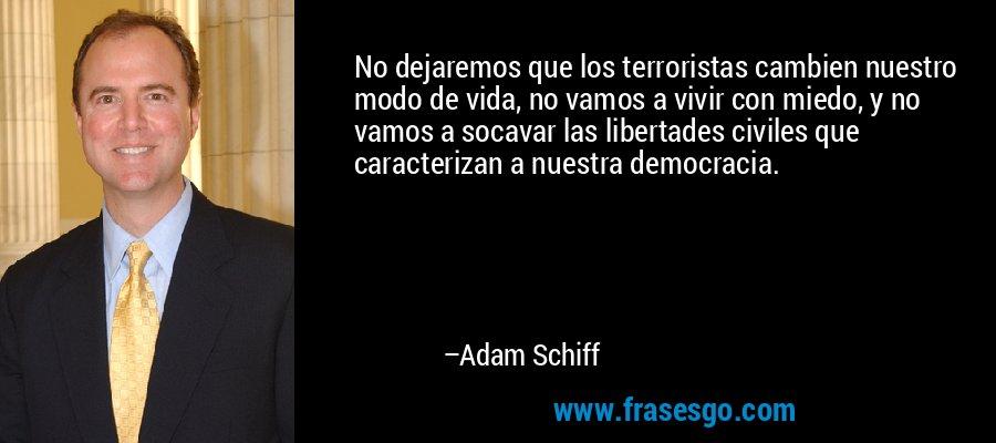 No dejaremos que los terroristas cambien nuestro modo de vida, no vamos a vivir con miedo, y no vamos a socavar las libertades civiles que caracterizan a nuestra democracia. – Adam Schiff