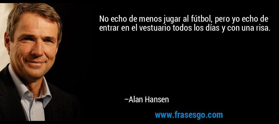 No echo de menos jugar al fútbol, pero yo echo de entrar en el vestuario todos los días y con una risa. – Alan Hansen
