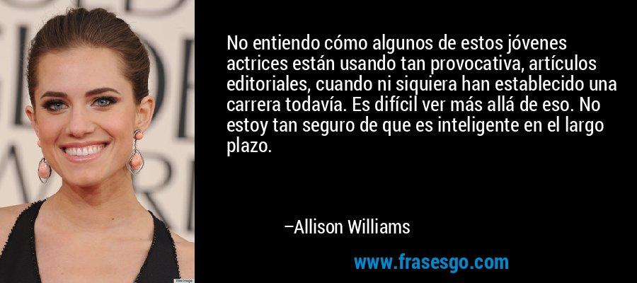 No entiendo cómo algunos de estos jóvenes actrices están usando tan provocativa, artículos editoriales, cuando ni siquiera han establecido una carrera todavía. Es difícil ver más allá de eso. No estoy tan seguro de que es inteligente en el largo plazo. – Allison Williams
