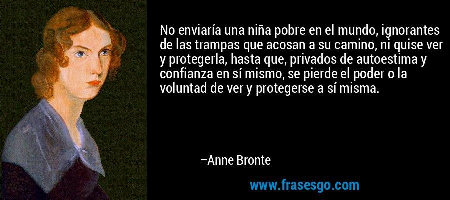 No enviaría una niña pobre en el mundo, ignorantes de las trampas que acosan a su camino, ni quise ver y protegerla, hasta que, privados de autoestima y confianza en sí mismo, se pierde el poder o la voluntad de ver y protegerse a sí misma. – Anne Bronte