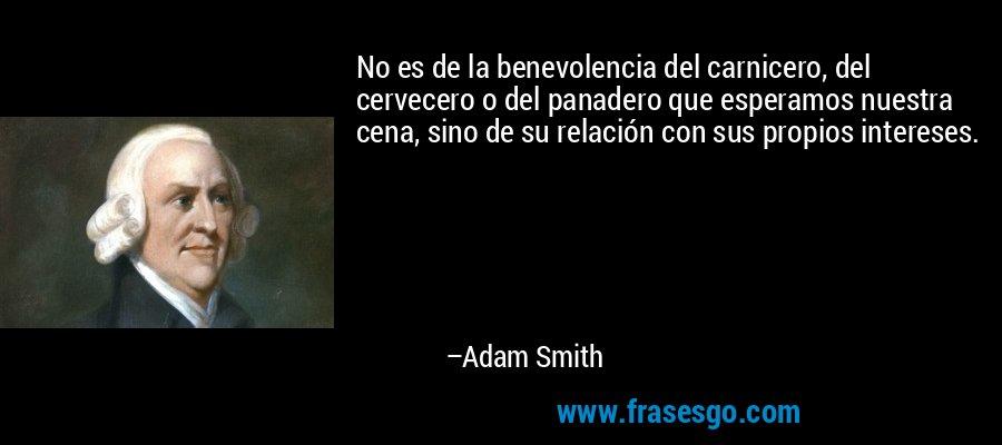 No es de la benevolencia del carnicero, del cervecero o del panadero que esperamos nuestra cena, sino de su relación con sus propios intereses. – Adam Smith
