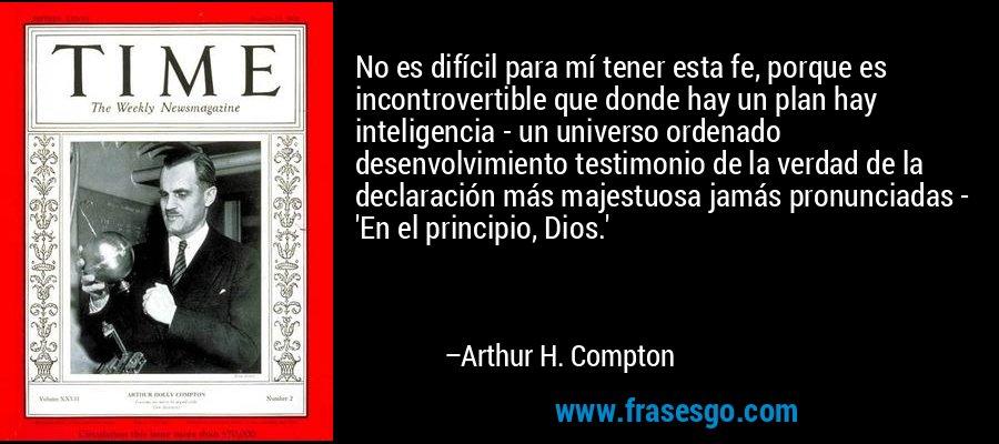 No es difícil para mí tener esta fe, porque es incontrovertible que donde hay un plan hay inteligencia - un universo ordenado desenvolvimiento testimonio de la verdad de la declaración más majestuosa jamás pronunciadas - 'En el principio, Dios.' – Arthur H. Compton