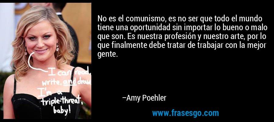 No es el comunismo, es no ser que todo el mundo tiene una oportunidad sin importar lo bueno o malo que son. Es nuestra profesión y nuestro arte, por lo que finalmente debe tratar de trabajar con la mejor gente. – Amy Poehler