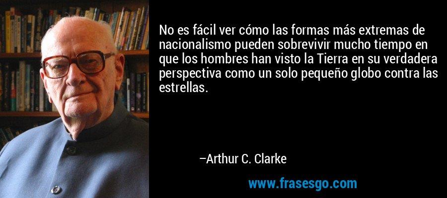 No es fácil ver cómo las formas más extremas de nacionalismo pueden sobrevivir mucho tiempo en que los hombres han visto la Tierra en su verdadera perspectiva como un solo pequeño globo contra las estrellas. – Arthur C. Clarke
