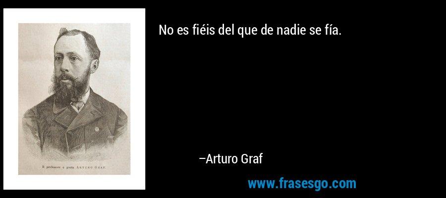 No es fiéis del que de nadie se fía. – Arturo Graf