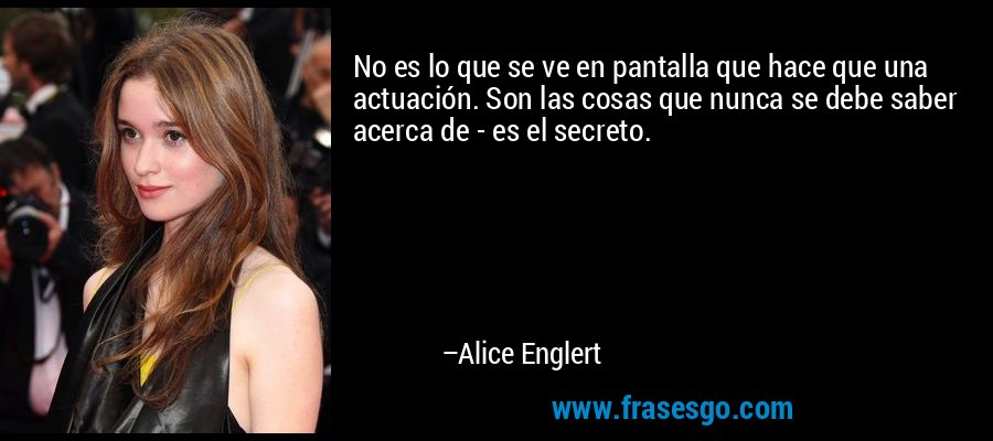 No es lo que se ve en pantalla que hace que una actuación. Son las cosas que nunca se debe saber acerca de - es el secreto. – Alice Englert