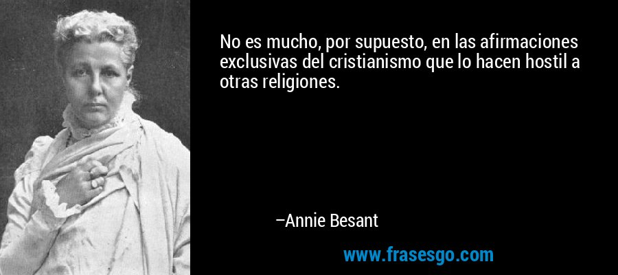 No es mucho, por supuesto, en las afirmaciones exclusivas del cristianismo que lo hacen hostil a otras religiones. – Annie Besant