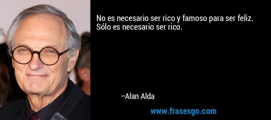No es necesario ser rico y famoso para ser feliz. Sólo es necesario ser rico. – Alan Alda