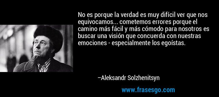 No es porque la verdad es muy difícil ver que nos equivocamos... cometemos errores porque el camino más fácil y más cómodo para nosotros es buscar una visión que concuerda con nuestras emociones - especialmente los egoístas. – Aleksandr Solzhenitsyn
