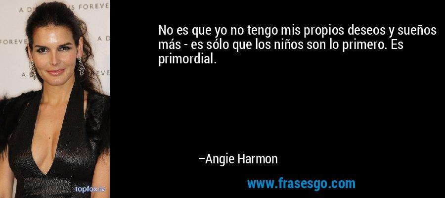No es que yo no tengo mis propios deseos y sueños más - es sólo que los niños son lo primero. Es primordial. – Angie Harmon