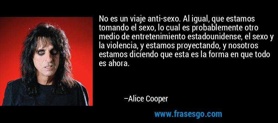 No es un viaje anti-sexo. Al igual, que estamos tomando el sexo, lo cual es probablemente otro medio de entretenimiento estadounidense, el sexo y la violencia, y estamos proyectando, y nosotros estamos diciendo que esta es la forma en que todo es ahora. – Alice Cooper