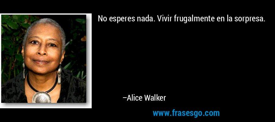 No esperes nada. Vivir frugalmente en la sorpresa. – Alice Walker