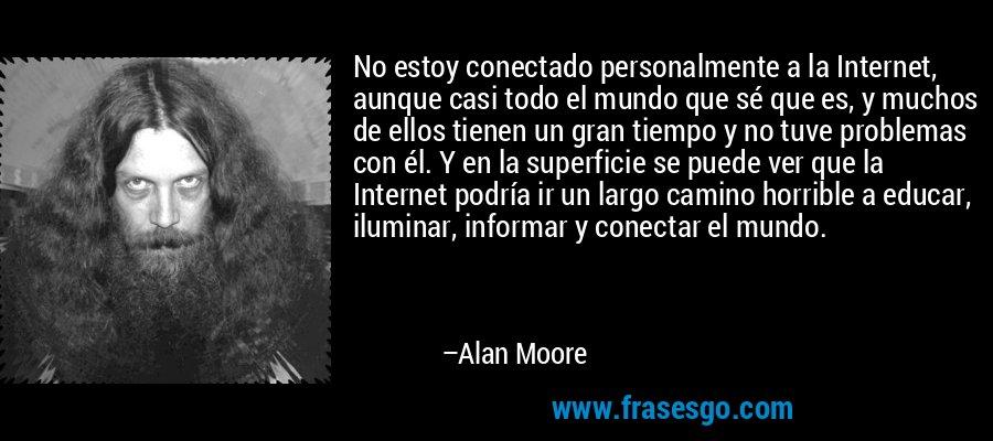 No estoy conectado personalmente a la Internet, aunque casi todo el mundo que sé que es, y muchos de ellos tienen un gran tiempo y no tuve problemas con él. Y en la superficie se puede ver que la Internet podría ir un largo camino horrible a educar, iluminar, informar y conectar el mundo. – Alan Moore