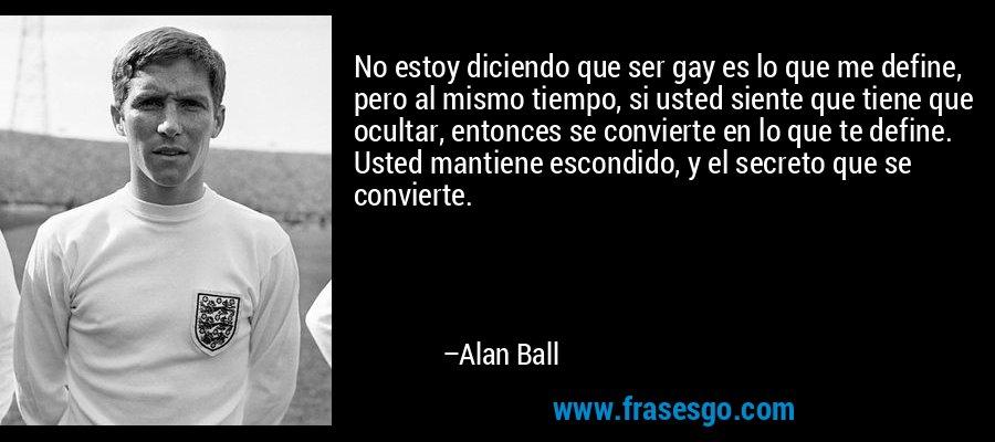No estoy diciendo que ser gay es lo que me define, pero al mismo tiempo, si usted siente que tiene que ocultar, entonces se convierte en lo que te define. Usted mantiene escondido, y el secreto que se convierte. – Alan Ball
