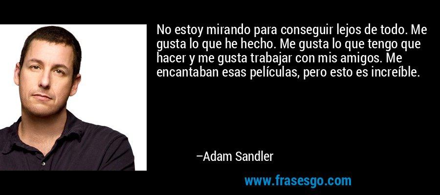 No estoy mirando para conseguir lejos de todo. Me gusta lo que he hecho. Me gusta lo que tengo que hacer y me gusta trabajar con mis amigos. Me encantaban esas películas, pero esto es increíble. – Adam Sandler
