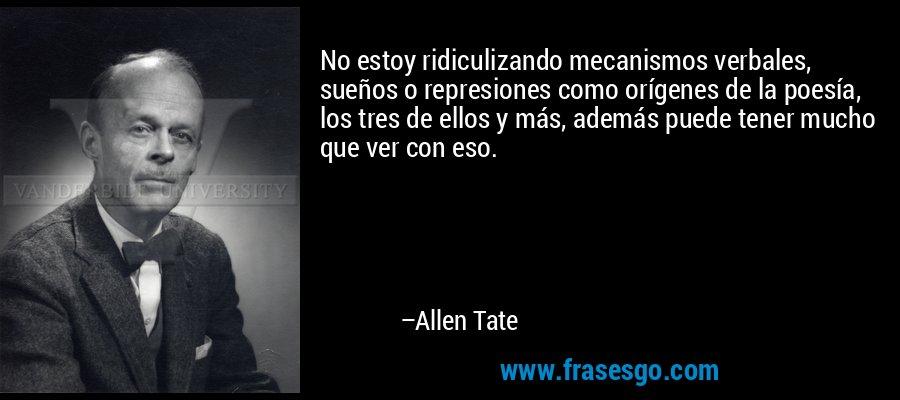 No estoy ridiculizando mecanismos verbales, sueños o represiones como orígenes de la poesía, los tres de ellos y más, además puede tener mucho que ver con eso. – Allen Tate