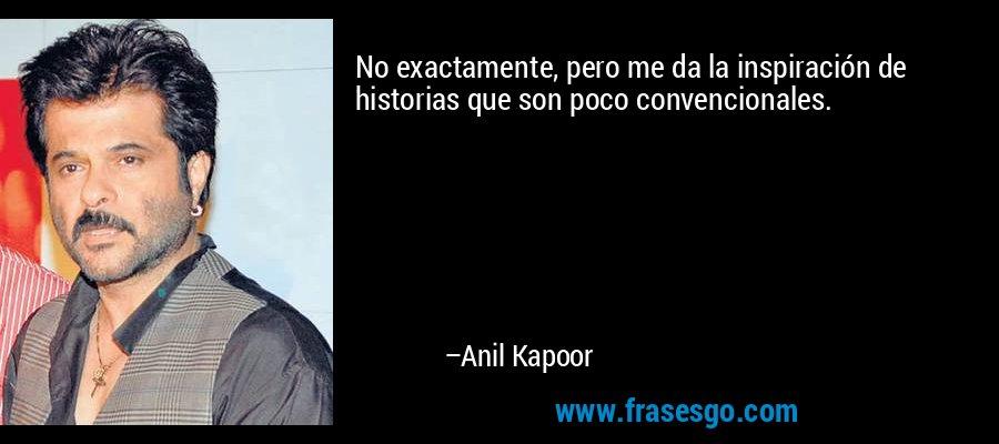 No exactamente, pero me da la inspiración de historias que son poco convencionales. – Anil Kapoor